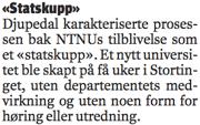Djupedal karakteriserte prosessen bak NTNUs tilblivelse som et «statskupp». Et nytt universitet ble skapt på få uker i Stortinget, uten departementets medvirkning og uten noen form for høring eller utredning.